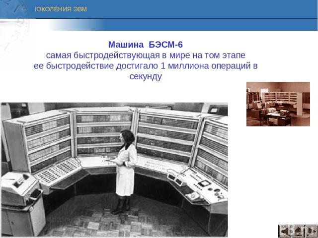 Машина БЭСМ-6 cамая быстродействующая в мире на том этапе ее быстродействие достигало 1 миллиона операций в секунду ПОКОЛЕНИЯ ЭВМ