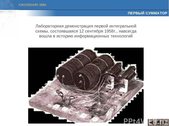 ПЕРВЫЙ СУММАТОР Лабораторная демонстрация первой интегральной схемы, состоявшаяся 12 сентября 1958г., навсегда вошла в историю информационных технологий ПОКОЛЕНИЯ ЭВМ
