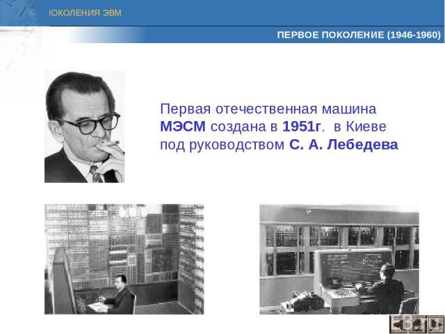 ПЕРВОЕ ПОКОЛЕНИЕ (1946-1960) Первая отечественная машина МЭСМ создана в 1951г. в Киеве под руководством С. А. Лебедева ПОКОЛЕНИЯ ЭВМ