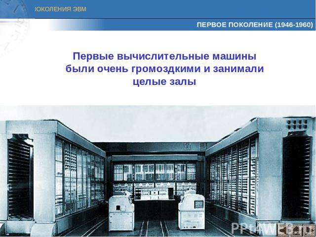 ПЕРВОЕ ПОКОЛЕНИЕ (1946-1960) Первые вычислительные машины были очень громоздкими и занимали целые залы ПОКОЛЕНИЯ ЭВМ