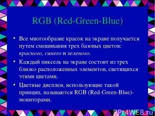 RGB (Red-Green-Blue) Все многообразие красок на экране получается путем смешиван