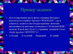Пример задания: Для кодирования цвета фона страницы Интернет используется атрибу