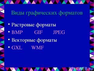 Виды графических форматов Растровые форматы BMP GIF JPEG Векторные форматы GXL W