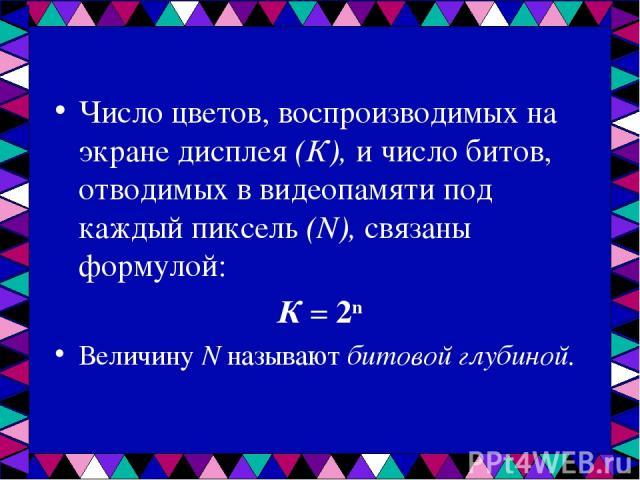 Число цветов, воспроизводимых на экране дисплея (К), и число битов, отводимых в видеопамяти под каждый пиксель (N), связаны формулой: К = 2n Величину N называют битовой глубиной.