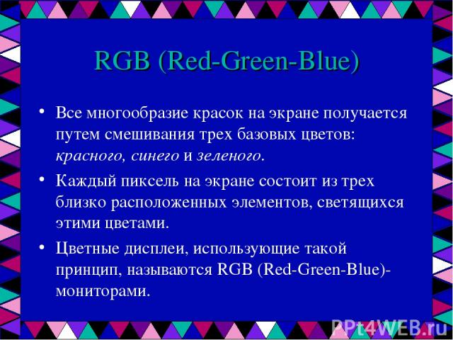 RGB (Red-Green-Blue) Все многообразие красок на экране получается путем смешивания трех базовых цветов: красного, синего и зеленого. Каждый пиксель на экране состоит из трех близко расположенных элементов, светящихся этими цветами. Цветные дисплеи, …