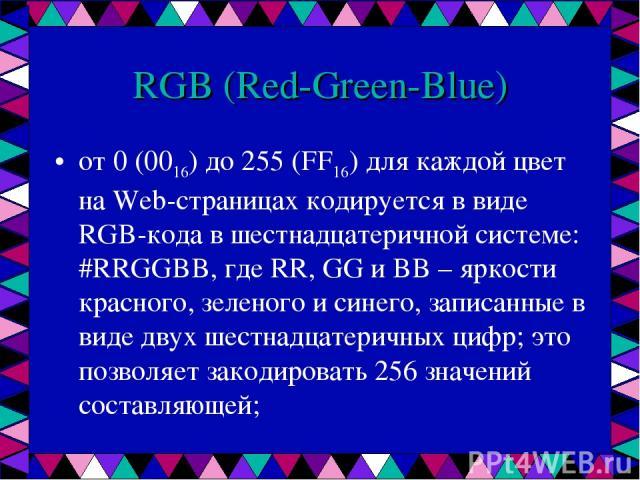RGB (Red-Green-Blue) от 0 (0016) до 255 (FF16) для каждой цвет на Web-страницах кодируется в виде RGB-кода в шестнадцатеричной системе: #RRGGBB, где RR, GG и BB – яркости красного, зеленого и синего, записанные в виде двух шестнадцатеричных цифр; эт…