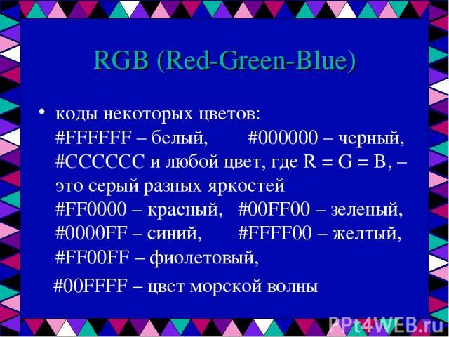 RGB (Red-Green-Blue) коды некоторых цветов: #FFFFFF – белый, #000000 – черный, #CCCCCC и любой цвет, где R = G = B, – это серый разных яркостей #FF0000 – красный, #00FF00 – зеленый, #0000FF – синий, #FFFF00 – желтый, #FF00FF – фиолетовый, #00FFFF – …