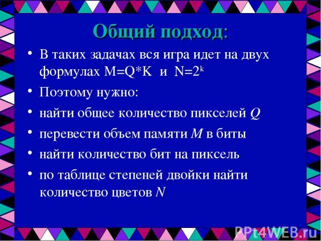Общий подход: В таких задачах вся игра идет на двух формулах M=Q*K и N=2k Поэтому нужно: найти общее количество пикселей Q перевести объем памяти M в биты найти количество бит на пиксель по таблице степеней двойки найти количество цветов N