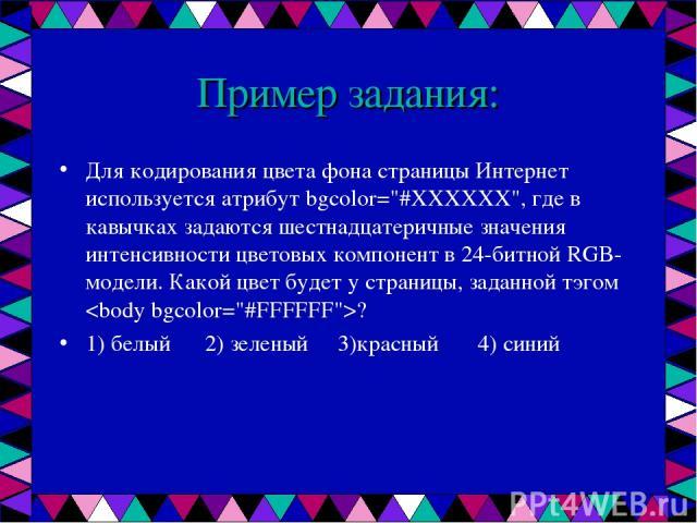 Пример задания: Для кодирования цвета фона страницы Интернет используется атрибут bgcolor=