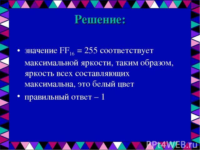 Решение: значение FF16 = 255 соответствует максимальной яркости, таким образом, яркость всех составляющих максимальна, это белый цвет правильный ответ – 1