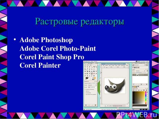 Растровые редакторы Adobe Photoshop Adobe Corel Photo-Paint Corel Paint Shop Pro Corel Painter