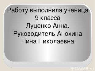 Работу выполнила ученица 9 класса Луценко Анна. Руководитель Анохина Нина Никола