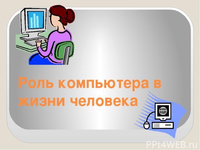 Роль компьютера в жизни человека