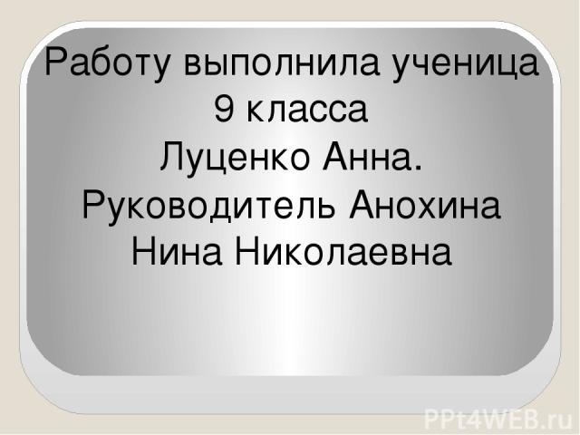 Работу выполнила ученица 9 класса Луценко Анна. Руководитель Анохина Нина Николаевна