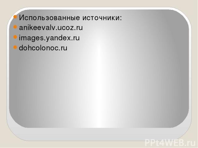 Использованные источники: anikeevalv.ucoz.ru images.yandex.ru dohcolonoc.ru