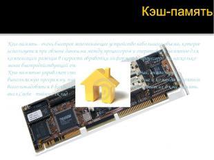 Кэш-память - очень быстрое запоминающее устройство небольшого объема, которое ис