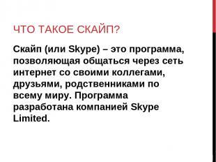 ЧТО ТАКОЕ СКАЙП? Скайп (или Skype) – это программа, позволяющая общаться через с
