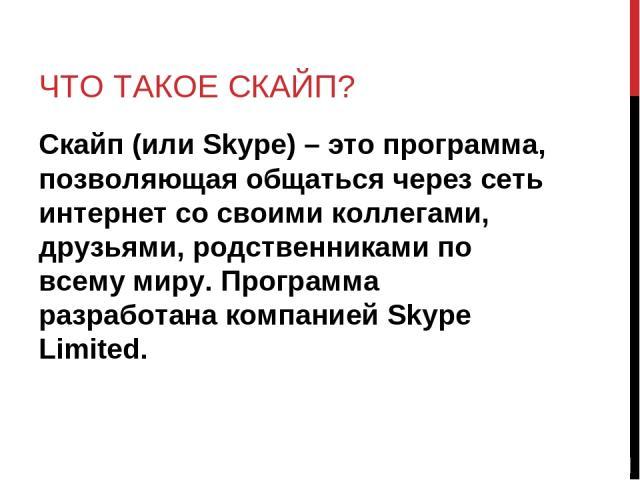 ЧТО ТАКОЕ СКАЙП? Скайп (или Skype) – это программа, позволяющая общаться через сеть интернет со своими коллегами, друзьями, родственниками по всему миру. Программа разработана компанией Skype Limited.