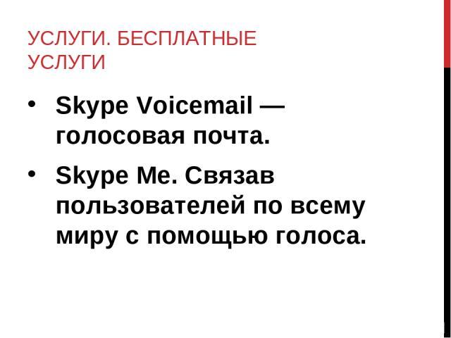УСЛУГИ. БЕСПЛАТНЫЕ УСЛУГИ Skype Voicemail — голосовая почта. Skype Me. Связав пользователей по всему миру с помощью голоса.