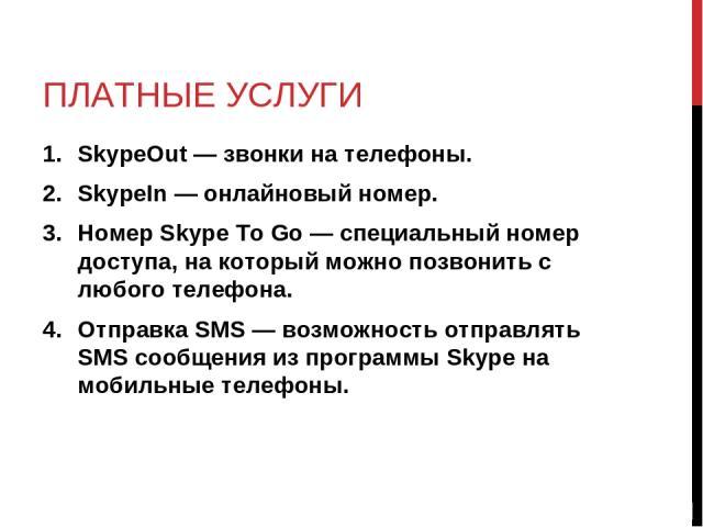 ПЛАТНЫЕ УСЛУГИ SkypeOut — звонки на телефоны. SkypeIn — онлайновый номер. Номер Skype To Go — специальный номер доступа, на который можно позвонить с любого телефона. Отправка SMS — возможность отправлять SMS сообщения из программы Skype на мобильны…