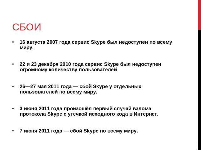 СБОИ 16 августа 2007 года сервис Skype был недоступен по всему миру. 22 и 23 декабря 2010 года сервис Skype был недоступен огромному количеству пользователей 26—27 мая 2011 года — сбой Skype у отдельных пользователей по всему миру. 3 июня 2011 года …