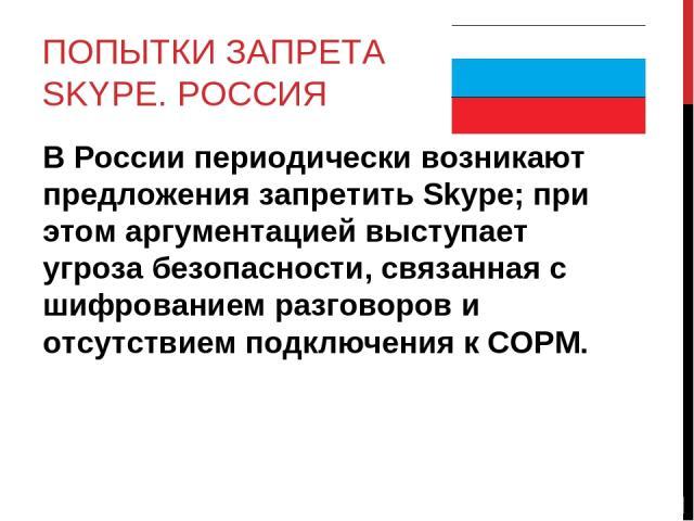 ПОПЫТКИ ЗАПРЕТА SKYPE. РОССИЯ В России периодически возникают предложения запретить Skype; при этом аргументацией выступает угроза безопасности, связанная с шифрованием разговоров и отсутствием подключения к СОРМ.