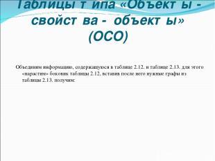 Таблицы типа «Объекты - свойства - объекты» (ОСО) Объединим информацию, содержащ