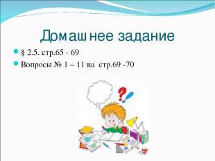 Домашнее задание § 2.5. стр.65 - 69 Вопросы № 1 – 11 на стр.69 -70