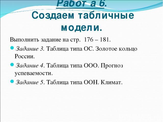 Работа 6. Создаем табличные модели. Выполнить задание на стр. 176 – 181. Задание 3. Таблица типа ОС. Золотое кольцо России. Задание 4. Таблица типа ООО. Прогноз успеваемости. Задание 5. Таблица типа ООН. Климат.