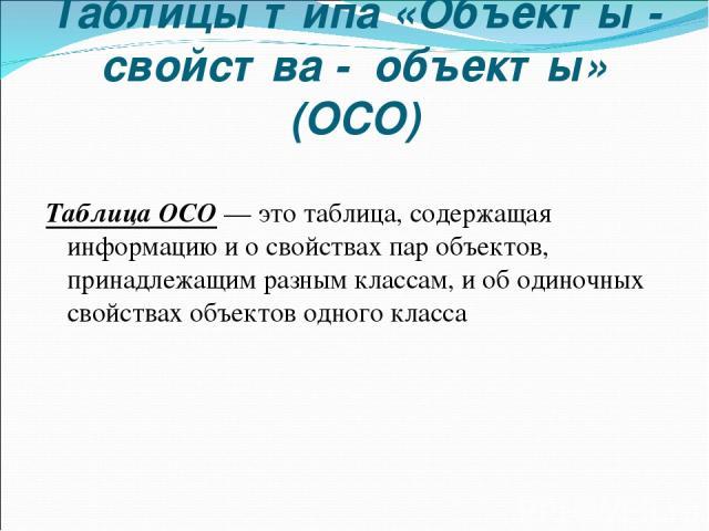 Таблицы типа «Объекты - свойства - объекты» (ОСО) Таблица ОСО — это таблица, содержащая информацию и о свойствах пар объектов, принадлежащим разным классам, и об одиночных свойствах объектов одного класса