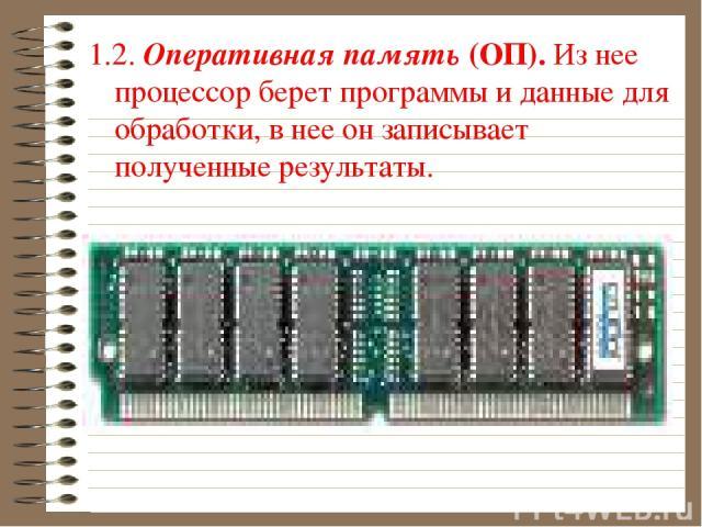 1.2. Оперативная память (ОП). Из нее процессор берет программы и данные для обработки, в нее он записывает полученные результаты.