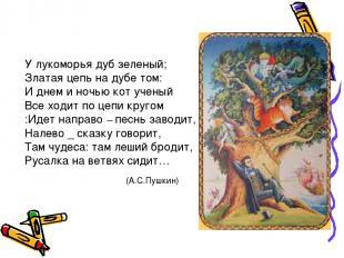 У лукоморья дуб зеленый; Златая цепь на дубе том: И днем и ночью кот ученый Все