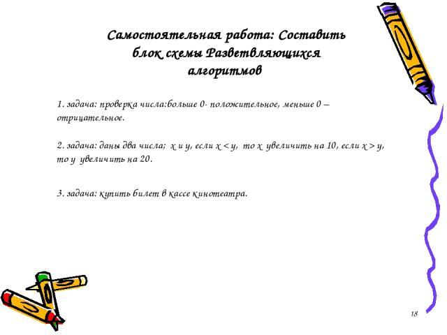 * 1. задача: проверка числа:больше 0- положительное, меньше 0 – отрицательное. 2. задача: даны два числа; х и y, если х < y, то х увеличить на 10, если х > y, то у увеличить на 20. Самостоятельная работа: Составить блок схемы Разветвляющихся алгорит…