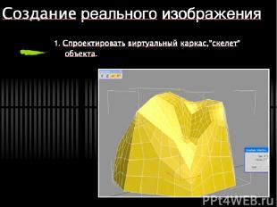 """Создание реального изображения 1. Спроектировать виртуальный каркас,""""скелет"""" объ"""