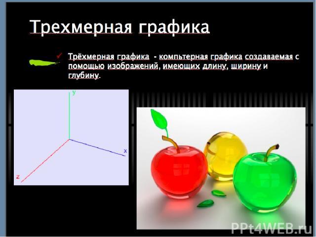 Трехмерная графика Трёхмерная графика - компьтерная графика создаваемая с помощью изображений, имеющих длину, ширину и глубину.