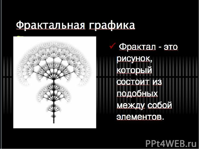 Фрактальная графика Фрактал - это рисунок, который состоит из подобных между собой элементов.