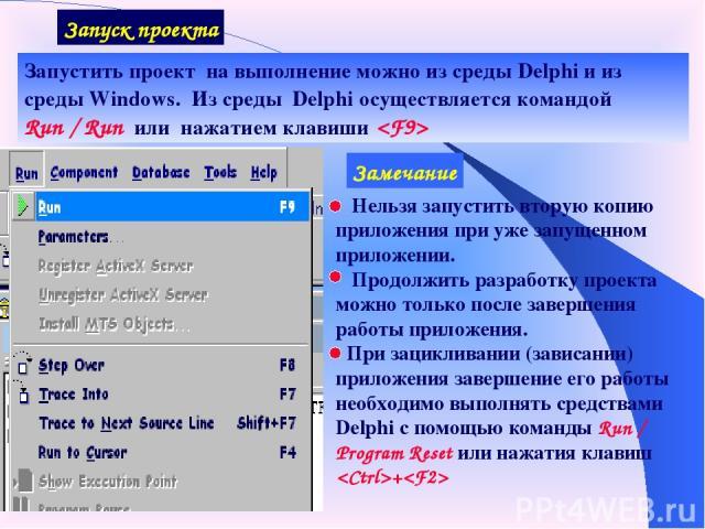 Запуск проекта Запустить проект на выполнение можно из среды Delphi и из среды Windows. Из среды Delphi осуществляется командой Run / Run или нажатием клавиши Замечание Нельзя запустить вторую копию приложения при уже запущенном приложении. Продолжи…