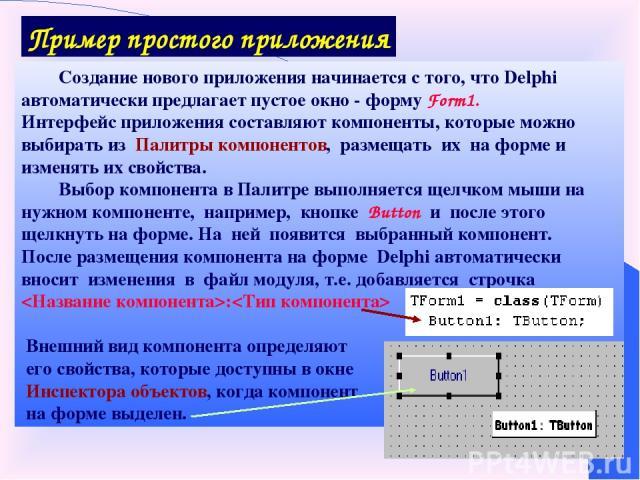 Пример простого приложения Создание нового приложения начинается с того, что Delphi автоматически предлагает пустое окно - форму Form1. Интерфейс приложения составляют компоненты, которые можно выбирать из Палитры компонентов, размещать их на форме …