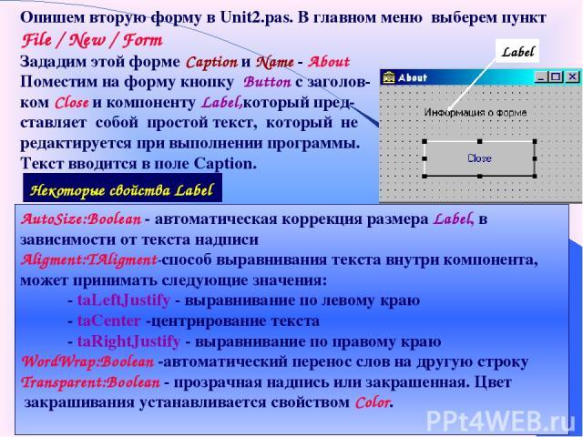 Опишем вторую форму в Unit2.pas. В главном меню выберем пункт File / New / Form Зададим этой форме Caption и Name - About Поместим на форму кнопку Button с заголов- ком Close и компоненту Label,который пред- ставляет собой простой текст, который не …