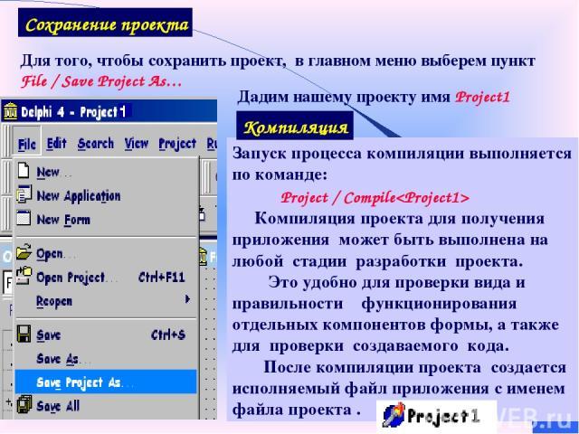 Для того, чтобы сохранить проект, в главном меню выберем пункт File / Save Project As… Сохранение проекта Дадим нашему проекту имя Project1 Запуск процесса компиляции выполняется по команде: Project / Compile Компиляция проекта для получения приложе…