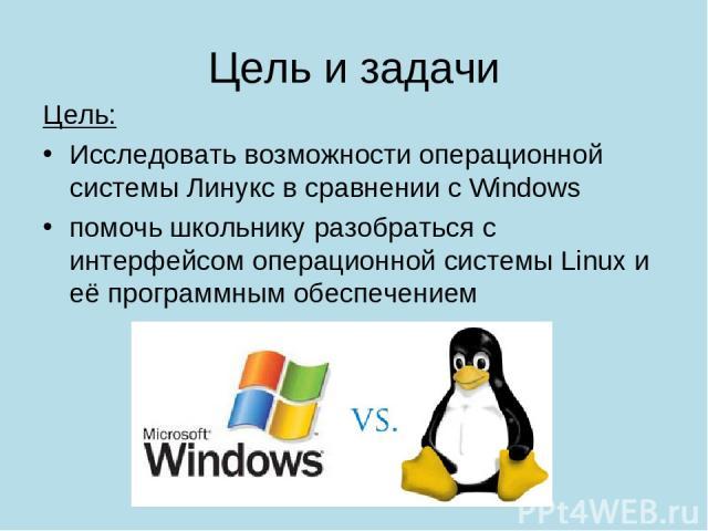 Цель и задачи Цель: Исследовать возможности операционной системы Линукс в сравнении с Windows помочь школьнику разобраться с интерфейсом операционной системы Linux и её программным обеспечением