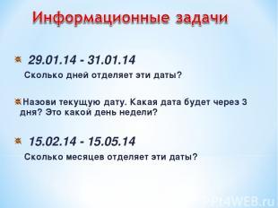 29.01.14 - 31.01.14 Сколько дней отделяет эти даты? Назови текущую дату. Какая д