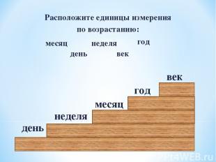 Расположите единицы измерения по возрастанию: месяц неделя год день век день год
