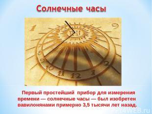 Первый простейший прибор для измерения времени — солнечные часы — был изобретен