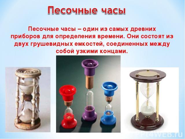 Песочные часы – один из самых древних приборовдля определения времени. Они состоят из двух грушевидныхемкостей, соединенных между собой узкими концами.