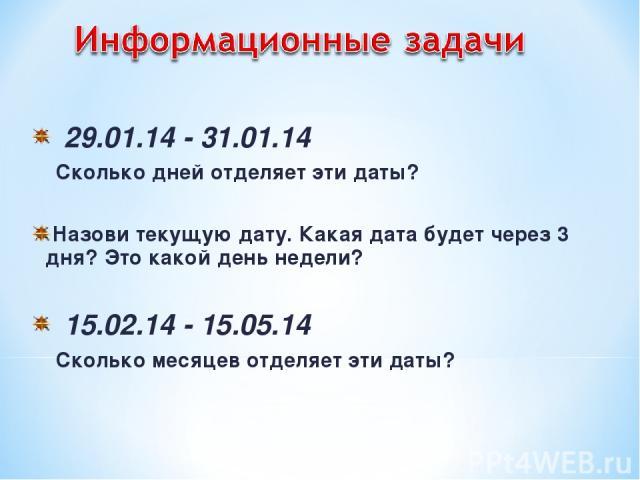 29.01.14 - 31.01.14 Сколько дней отделяет эти даты? Назови текущую дату. Какая дата будет через 3 дня? Это какой день недели? 15.02.14 - 15.05.14 Сколько месяцев отделяет эти даты?
