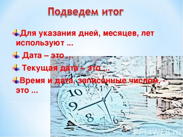 Для указания дней, месяцев, лет используют ... Дата – это ... Текущая дата – это ... Время и дата, записанные числом, - это ...