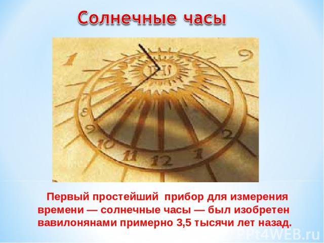 Первый простейший прибор для измерения времени — солнечные часы — был изобретен вавилонянами примерно 3,5 тысячи лет назад.