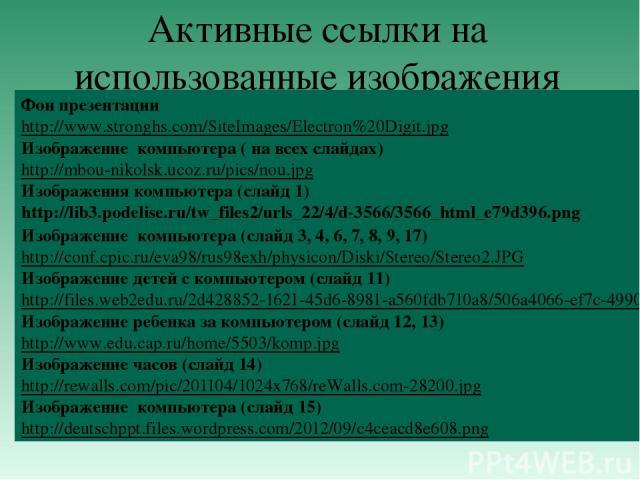 Активные ссылки на использованные изображения Фон презентации http://www.stronghs.com/SiteImages/Electron%20Digit.jpg Изображение компьютера ( на всех слайдах) http://mbou-nikolsk.ucoz.ru/pics/nou.jpg Изображения компьютера (слайд 1) http://lib3.pod…