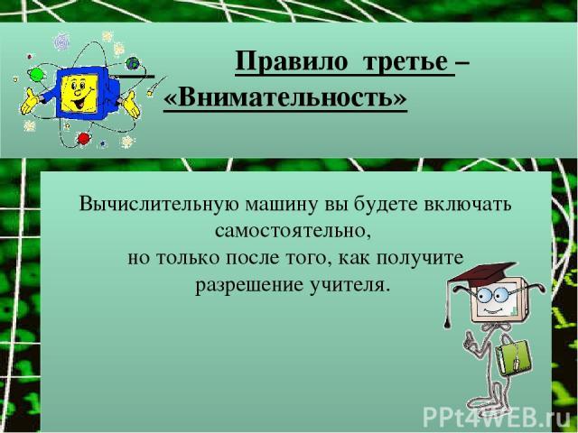 Правило третье – «Внимательность» Вычислительную машину вы будете включать самостоятельно, но только после того, как получите разрешение учителя.